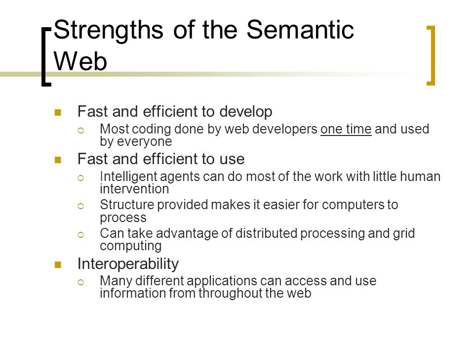 Strengths of the Semantic Web Fast and efficient to develop  Most coding done by web developers one time and used by everyone Fast and efficient to use  Intelligent agents can do most of the work with little human intervention  Structure provided makes it easier for computers to process  Can take advantage of distributed processing and grid computing Interoperability  Many different applications can access and use information from throughout the web