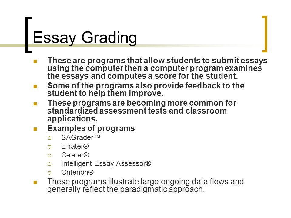 Essay Grading These are programs that allow students to submit essays using the computer then a computer program examines the essays and computes a score for the student.