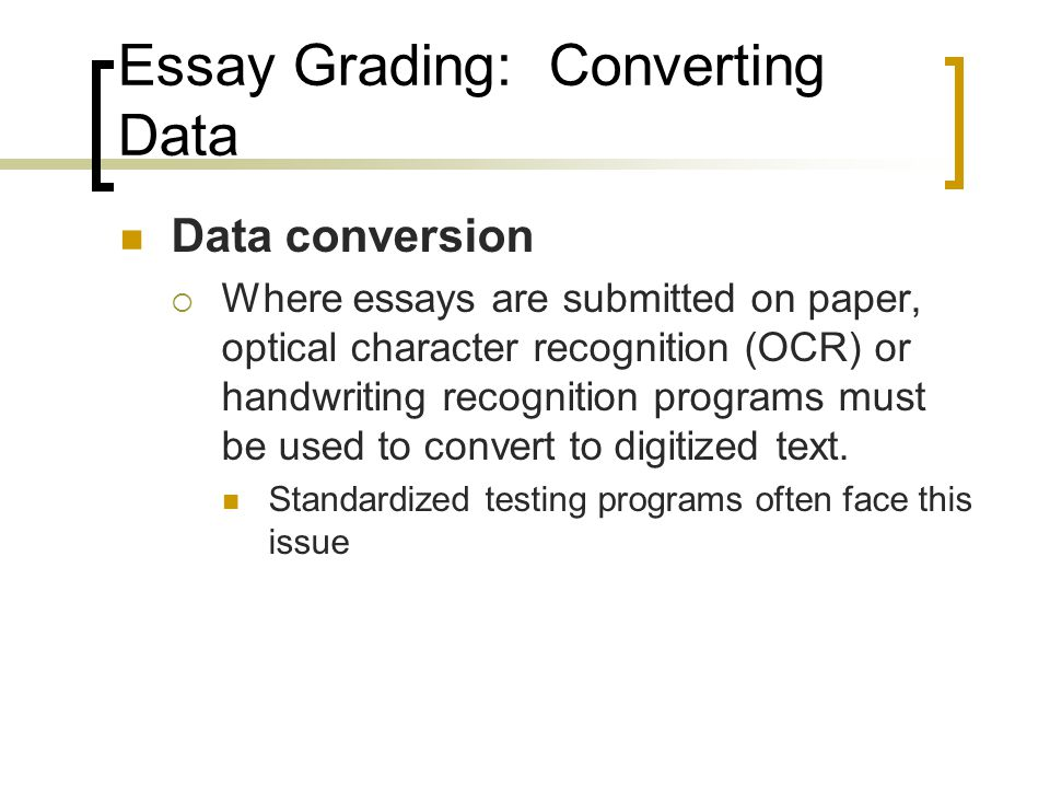 Essay Grading: Converting Data Data conversion  Where essays are submitted on paper, optical character recognition (OCR) or handwriting recognition programs must be used to convert to digitized text.