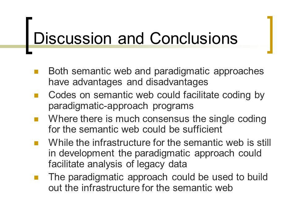 Discussion and Conclusions Both semantic web and paradigmatic approaches have advantages and disadvantages Codes on semantic web could facilitate coding by paradigmatic-approach programs Where there is much consensus the single coding for the semantic web could be sufficient While the infrastructure for the semantic web is still in development the paradigmatic approach could facilitate analysis of legacy data The paradigmatic approach could be used to build out the infrastructure for the semantic web