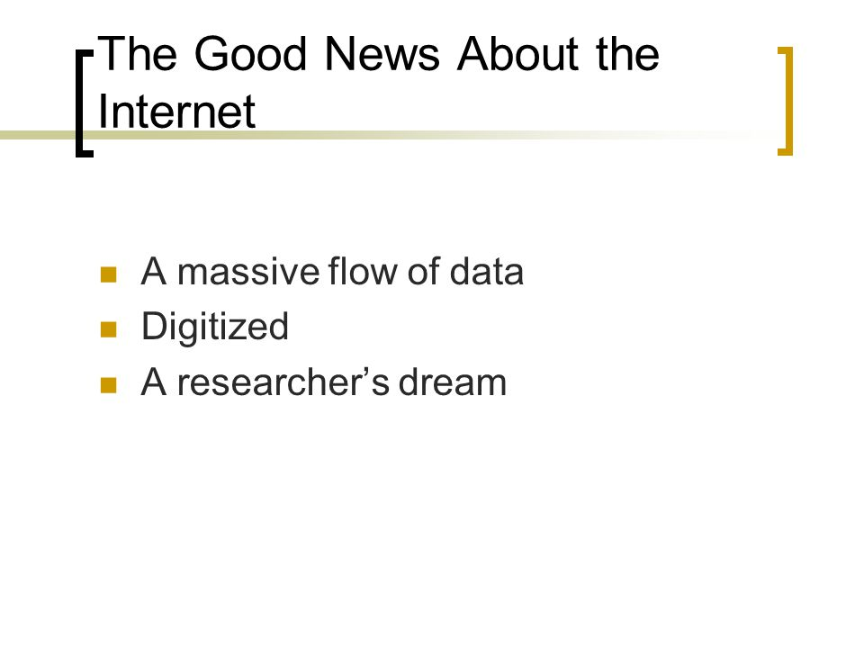 The Good News About the Internet A massive flow of data Digitized A researcher's dream