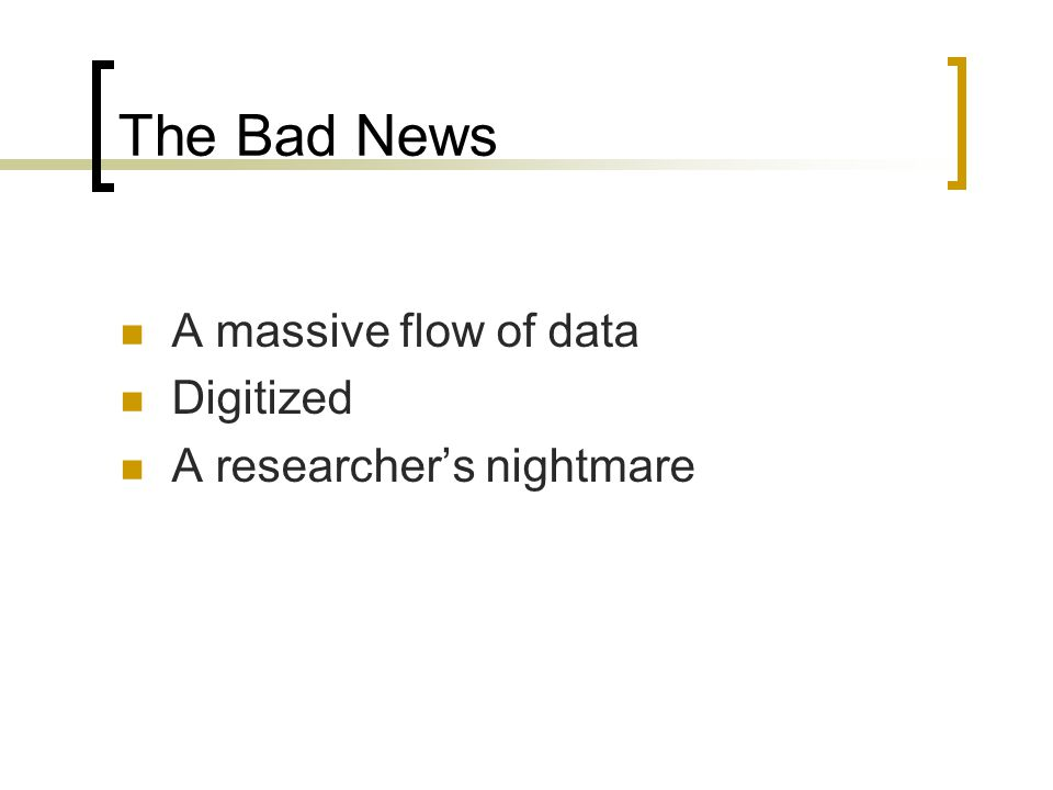 The Bad News A massive flow of data Digitized A researcher's nightmare