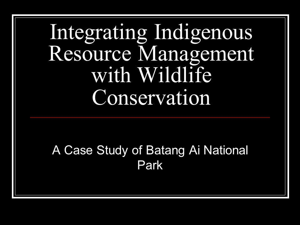 Integrating Indigenous Resource Management with Wildlife Conservation A Case Study of Batang Ai National Park