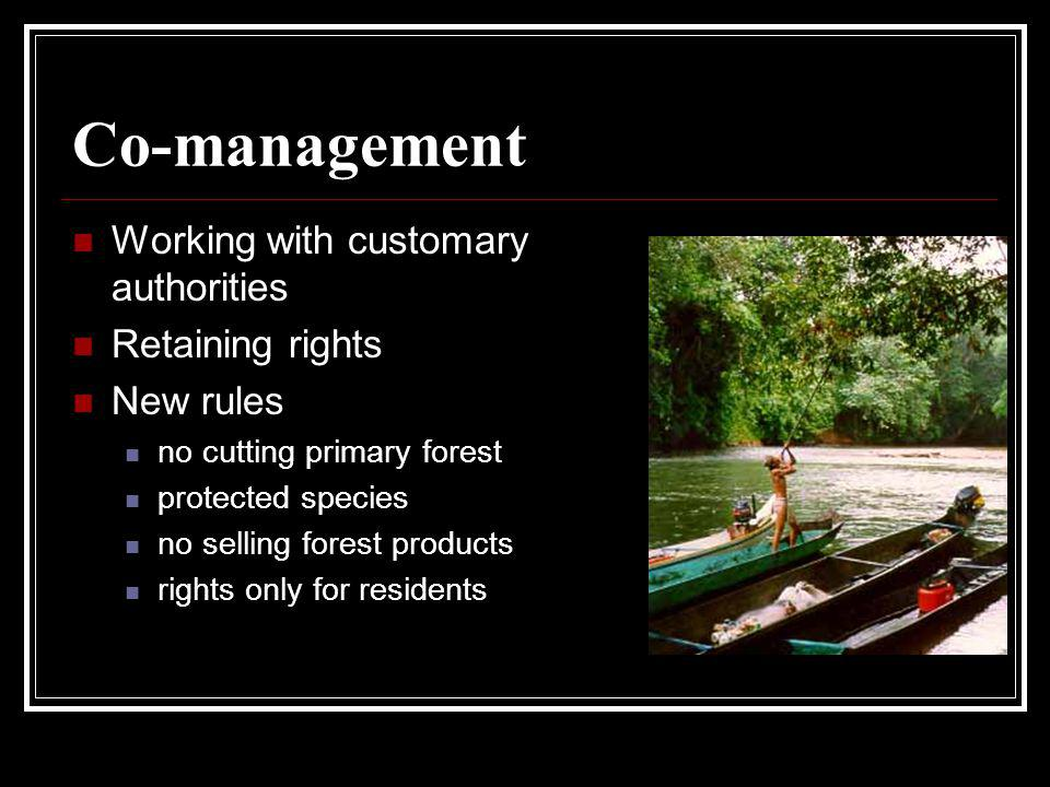 Co-management Working with customary authorities Retaining rights New rules no cutting primary forest protected species no selling forest products rights only for residents