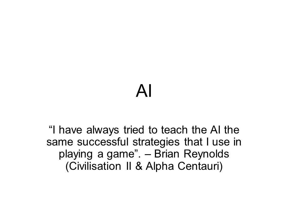AI I have always tried to teach the AI the same successful strategies that I use in playing a game .