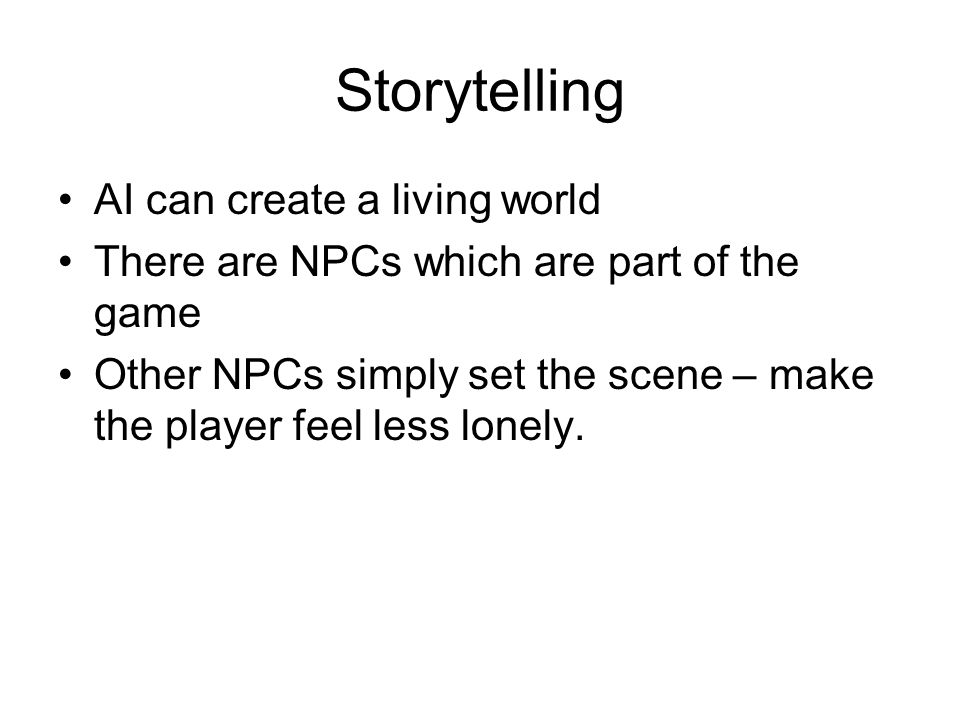 Storytelling AI can create a living world There are NPCs which are part of the game Other NPCs simply set the scene – make the player feel less lonely.