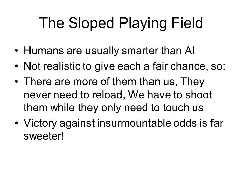 The Sloped Playing Field Humans are usually smarter than AI Not realistic to give each a fair chance, so: There are more of them than us, They never need to reload, We have to shoot them while they only need to touch us Victory against insurmountable odds is far sweeter!