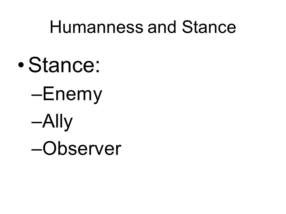 Humanness and Stance Stance: –Enemy –Ally –Observer