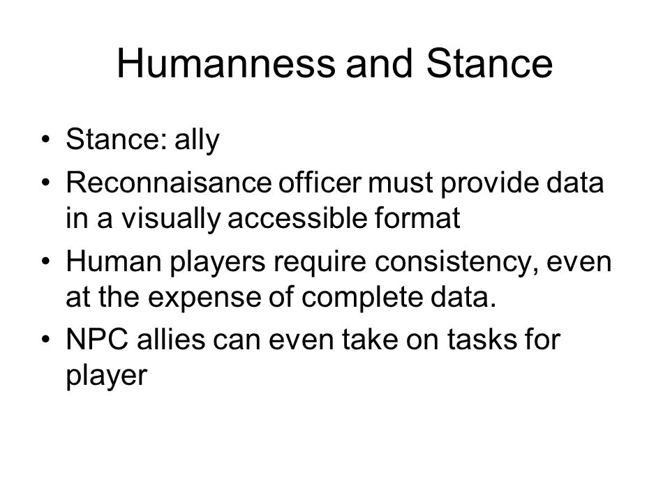 Humanness and Stance Stance: ally Reconnaisance officer must provide data in a visually accessible format Human players require consistency, even at the expense of complete data.
