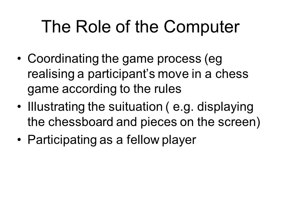 The Role of the Computer Coordinating the game process (eg realising a participant's move in a chess game according to the rules Illustrating the suituation ( e.g.