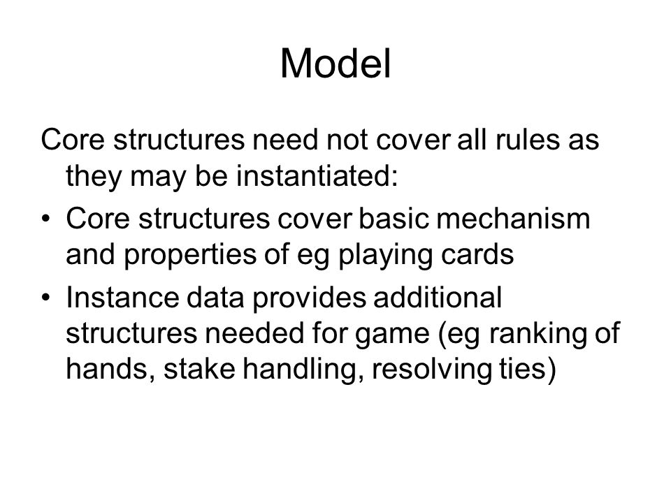 Model Core structures need not cover all rules as they may be instantiated: Core structures cover basic mechanism and properties of eg playing cards Instance data provides additional structures needed for game (eg ranking of hands, stake handling, resolving ties)