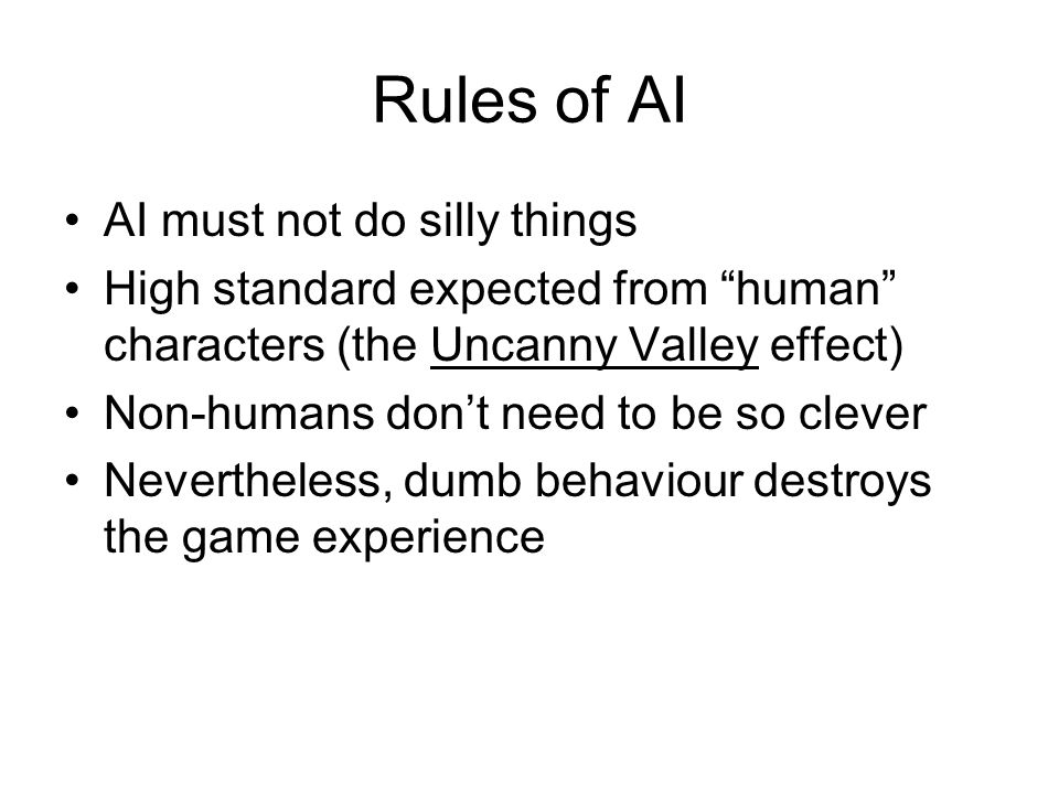Rules of AI AI must not do silly things High standard expected from human characters (the Uncanny Valley effect) Non-humans don't need to be so clever Nevertheless, dumb behaviour destroys the game experience