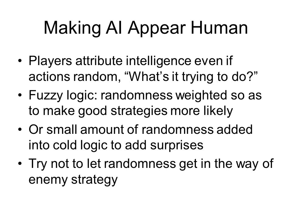 Making AI Appear Human Players attribute intelligence even if actions random, What's it trying to do Fuzzy logic: randomness weighted so as to make good strategies more likely Or small amount of randomness added into cold logic to add surprises Try not to let randomness get in the way of enemy strategy