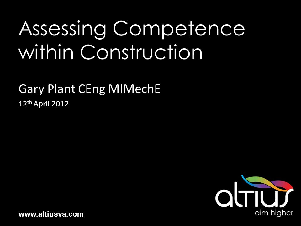 www.altiusva.com Assessing Competence within Construction Gary Plant CEng MIMechE 12 th April 2012