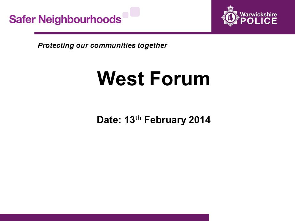 Protecting our communities together West Forum Date: 13 th February 2014