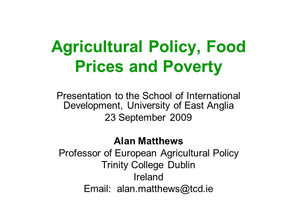 Agricultural Policy, Food Prices and Poverty Presentation to the School of International Development, University of East Anglia 23 September 2009 Alan Matthews Professor of European Agricultural Policy Trinity College Dublin Ireland Email: alan.matthews@tcd.ie