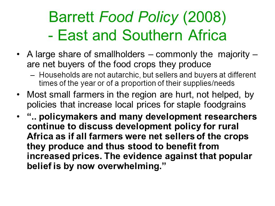 Barrett Food Policy (2008) - East and Southern Africa A large share of smallholders – commonly the majority – are net buyers of the food crops they produce –Households are not autarchic, but sellers and buyers at different times of the year or of a proportion of their supplies/needs Most small farmers in the region are hurt, not helped, by policies that increase local prices for staple foodgrains ..