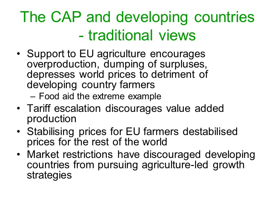 The CAP and developing countries - traditional views Support to EU agriculture encourages overproduction, dumping of surpluses, depresses world prices to detriment of developing country farmers –Food aid the extreme example Tariff escalation discourages value added production Stabilising prices for EU farmers destabilised prices for the rest of the world Market restrictions have discouraged developing countries from pursuing agriculture-led growth strategies