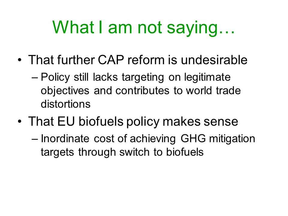 What I am not saying… That further CAP reform is undesirable –Policy still lacks targeting on legitimate objectives and contributes to world trade distortions That EU biofuels policy makes sense –Inordinate cost of achieving GHG mitigation targets through switch to biofuels
