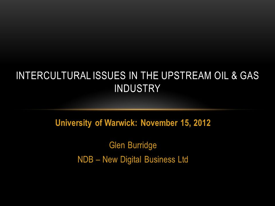University of Warwick: November 15, 2012 Glen Burridge NDB – New Digital Business Ltd INTERCULTURAL ISSUES IN THE UPSTREAM OIL & GAS INDUSTRY