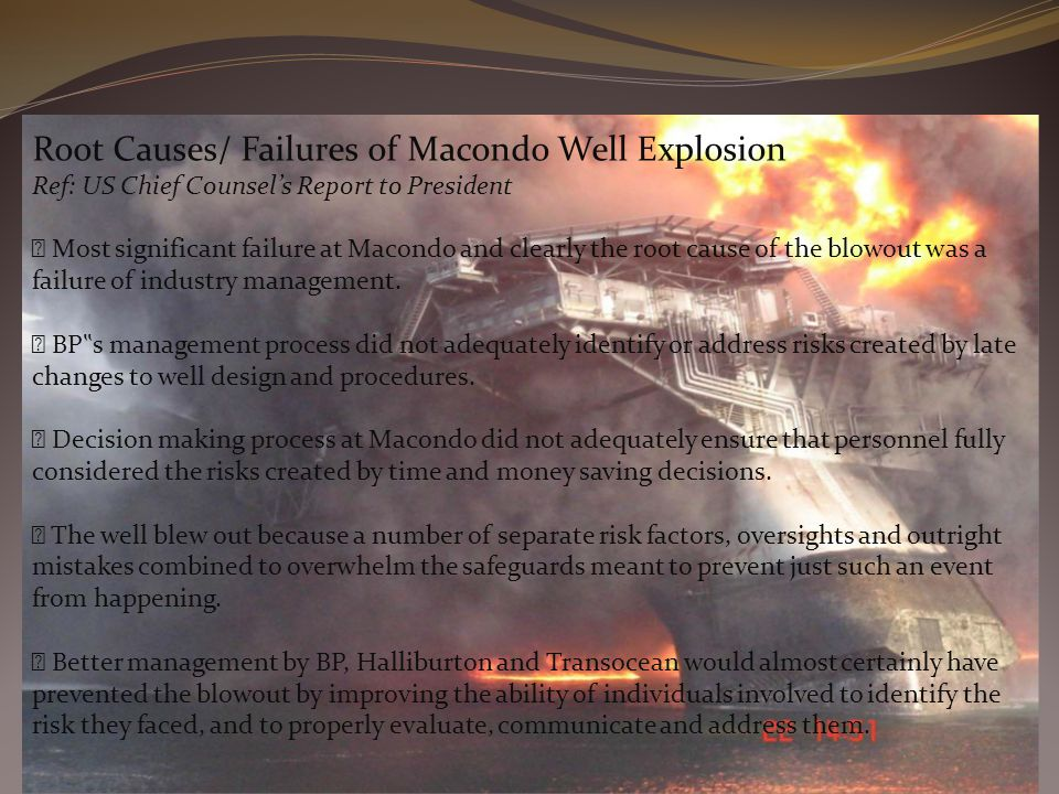 Root Causes/ Failures of Macondo Well Explosion Ref: US Chief Counsel's Report to President Most significant failure at Macondo and clearly the root cause of the blowout was a failure of industry management.