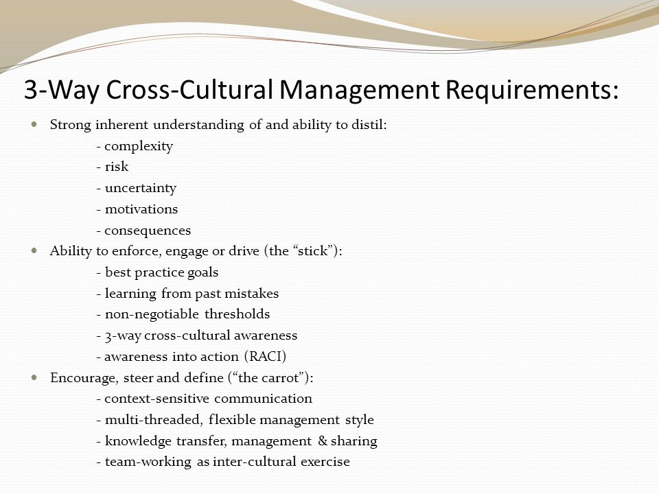 3-Way Cross-Cultural Management Requirements: Strong inherent understanding of and ability to distil: - complexity - risk - uncertainty - motivations - consequences Ability to enforce, engage or drive (the stick ): - best practice goals - learning from past mistakes - non-negotiable thresholds - 3-way cross-cultural awareness - awareness into action (RACI) Encourage, steer and define ( the carrot ): - context-sensitive communication - multi-threaded, flexible management style - knowledge transfer, management & sharing - team-working as inter-cultural exercise