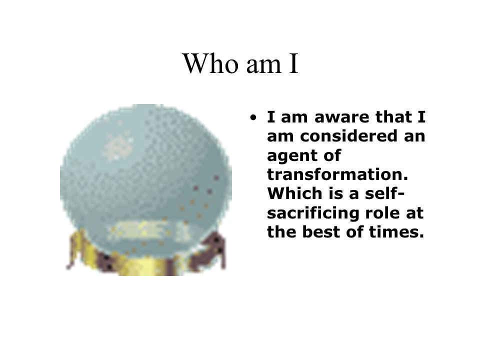 Who am I I am aware that I am considered an agent of transformation.