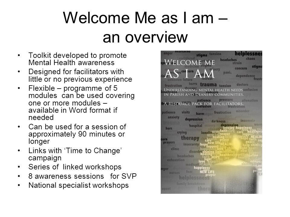 Welcome Me as I am – an overview Toolkit developed to promote Mental Health awareness Designed for facilitators with little or no previous experience Flexible – programme of 5 modules can be used covering one or more modules – available in Word format if needed Can be used for a session of approximately 90 minutes or longer Links with 'Time to Change' campaign Series of linked workshops 8 awareness sessions for SVP National specialist workshops