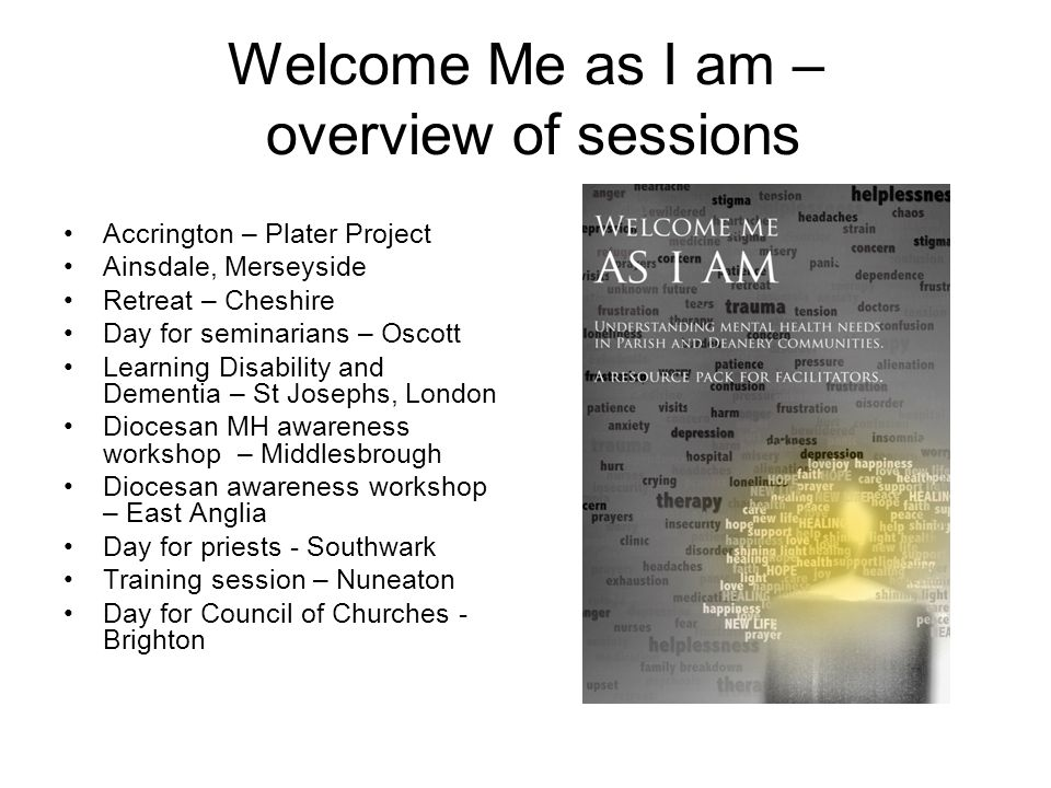 Welcome Me as I am – overview of sessions Accrington – Plater Project Ainsdale, Merseyside Retreat – Cheshire Day for seminarians – Oscott Learning Disability and Dementia – St Josephs, London Diocesan MH awareness workshop – Middlesbrough Diocesan awareness workshop – East Anglia Day for priests - Southwark Training session – Nuneaton Day for Council of Churches - Brighton