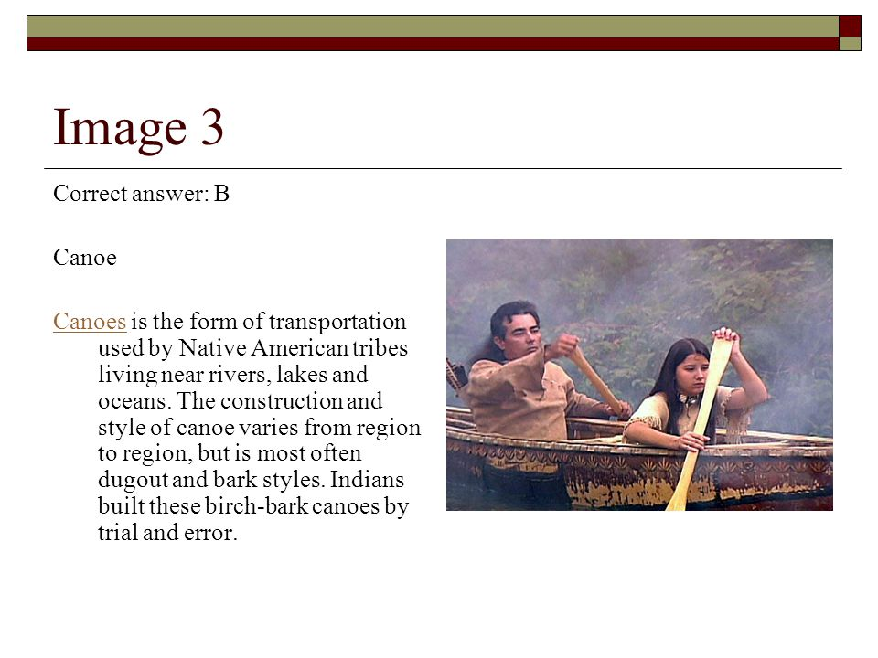 Image 3 Correct answer: B Canoe CanoesCanoes is the form of transportation used by Native American tribes living near rivers, lakes and oceans.
