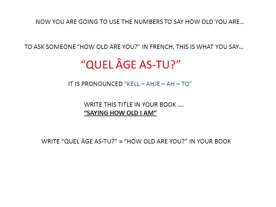 NOW YOU ARE GOING TO USE THE NUMBERS TO SAY HOW OLD YOU ARE… TO ASK SOMEONE HOW OLD ARE YOU IN FRENCH, THIS IS WHAT YOU SAY… QUEL ÂGE AS-TU IT IS PRONOUNCED KELL – AHJE – AH – TO WRITE QUEL ÂGE AS-TU = HOW OLD ARE YOU IN YOUR BOOK WRITE THIS TITLE IN YOUR BOOK ….