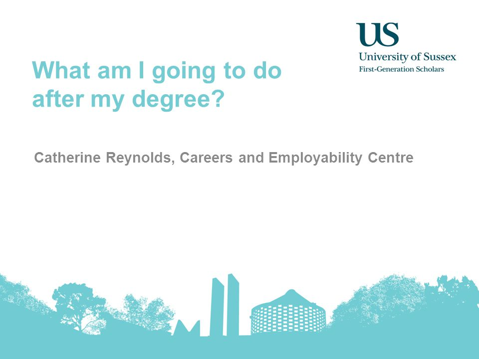What am I going to do after my degree Catherine Reynolds, Careers and Employability Centre