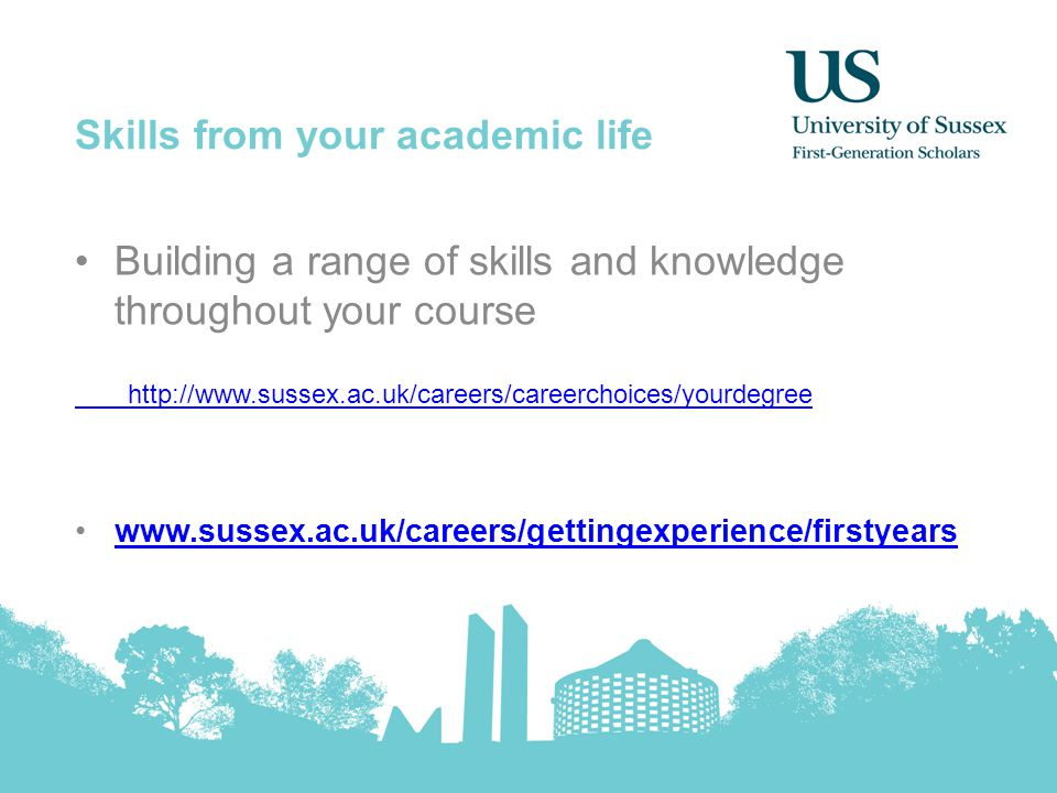 Skills from your academic life Building a range of skills and knowledge throughout your course http://www.sussex.ac.uk/careers/careerchoices/yourdegree www.sussex.ac.uk/careers/gettingexperience/firstyears