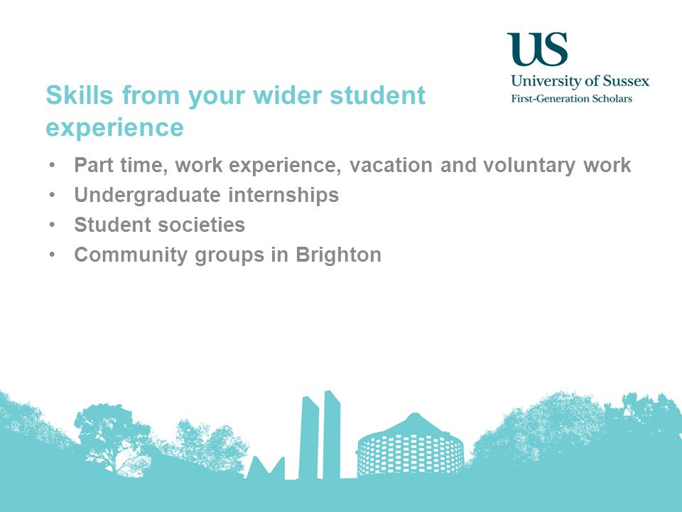 Skills from your wider student experience Part time, work experience, vacation and voluntary work Undergraduate internships Student societies Community groups in Brighton