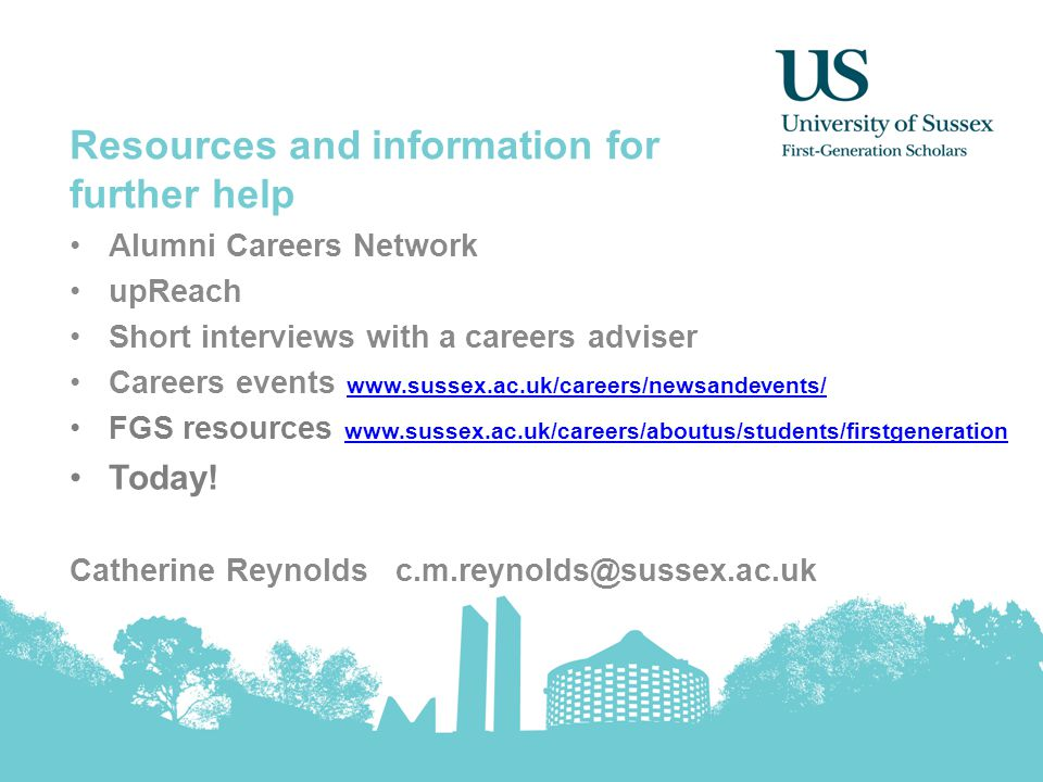Resources and information for further help Alumni Careers Network upReach Short interviews with a careers adviser Careers events www.sussex.ac.uk/careers/newsandevents/ www.sussex.ac.uk/careers/newsandevents/ FGS resources www.sussex.ac.uk/careers/aboutus/students/firstgeneration www.sussex.ac.uk/careers/aboutus/students/firstgeneration Today.