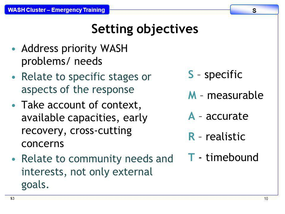 WASH Cluster – Emergency Training S Address priority WASH problems/ needs Relate to specific stages or aspects of the response Take account of context, available capacities, early recovery, cross-cutting concerns Relate to community needs and interests, not only external goals.