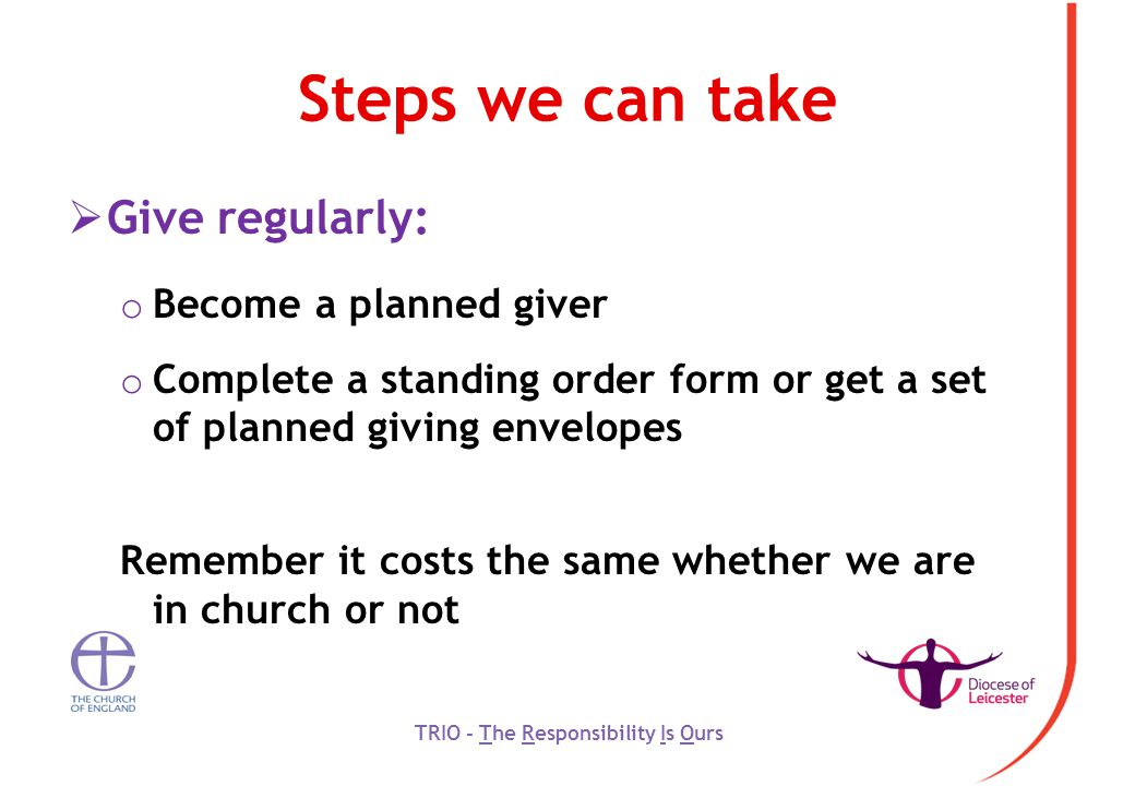 Steps we can take  Give regularly: o Become a planned giver o Complete a standing order form or get a set of planned giving envelopes Remember it costs the same whether we are in church or not TRIO - The Responsibility Is Ours