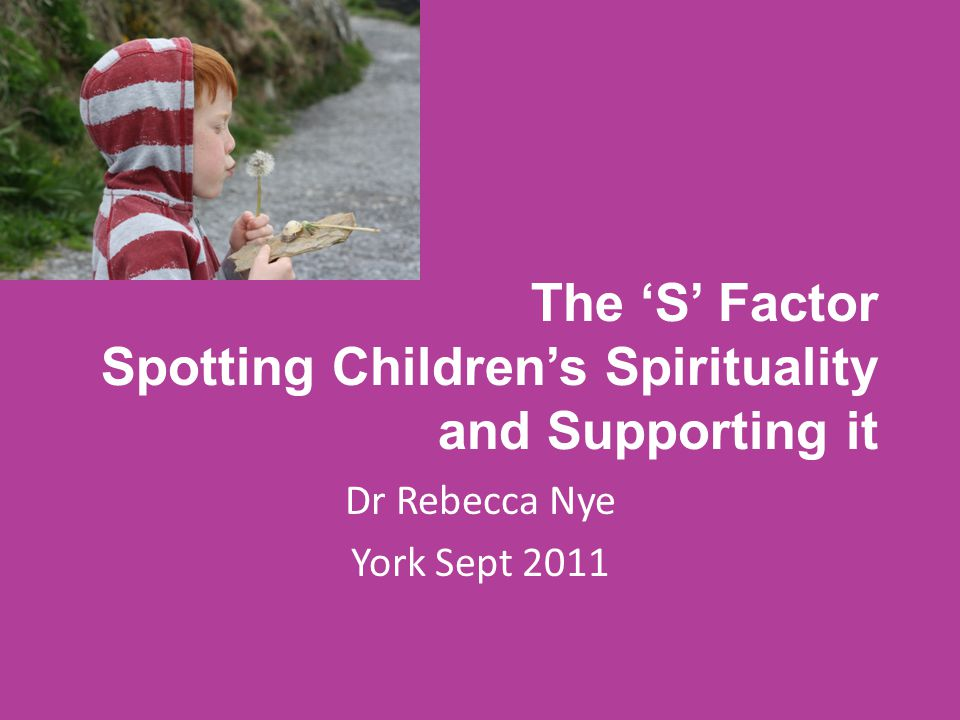 The 'S' Factor Spotting Children's Spirituality and Supporting it Dr Rebecca Nye York Sept 2011