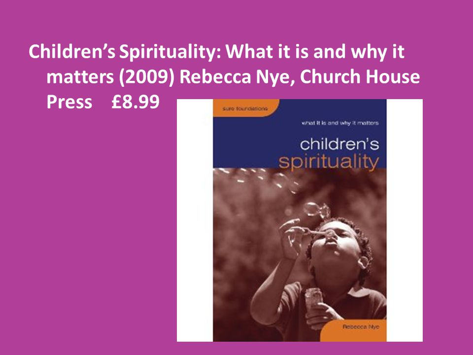 Children's Spirituality: What it is and why it matters (2009) Rebecca Nye, Church House Press £8.99