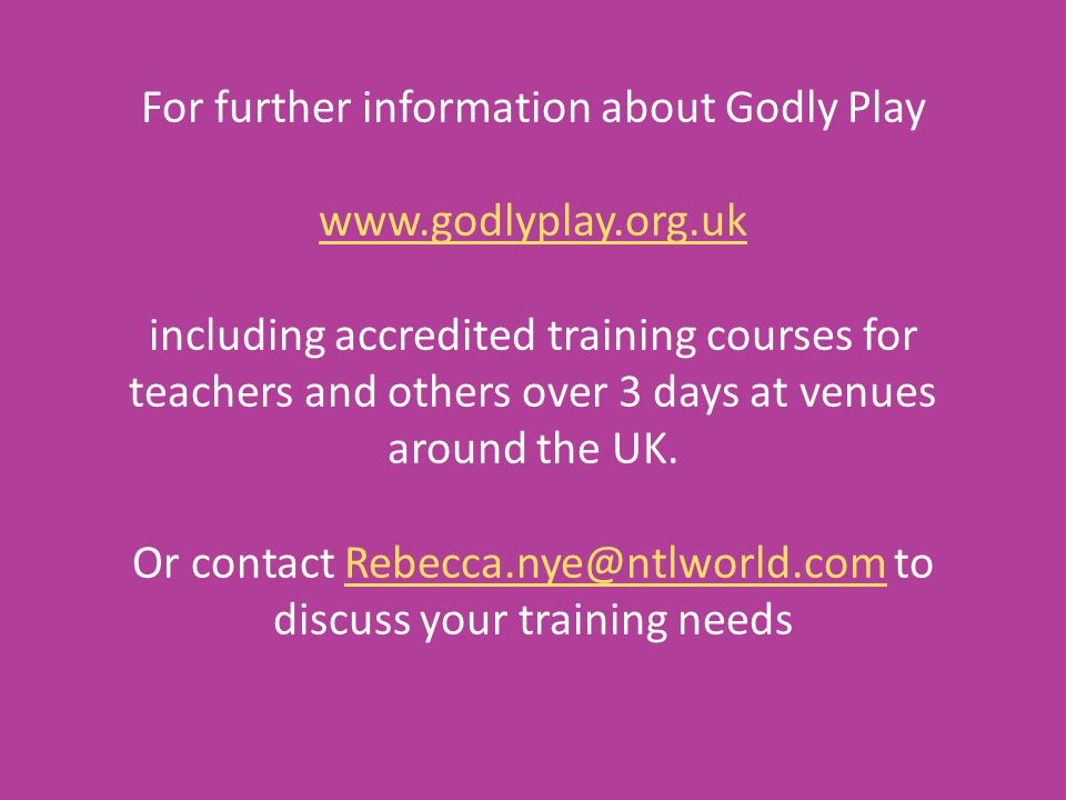 For further information about Godly Play www.godlyplay.org.uk including accredited training courses for teachers and others over 3 days at venues around the UK.
