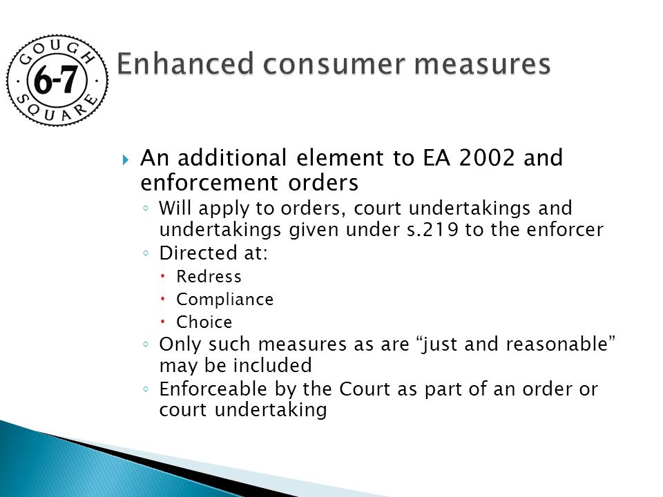  An additional element to EA 2002 and enforcement orders ◦ Will apply to orders, court undertakings and undertakings given under s.219 to the enforcer ◦ Directed at:  Redress  Compliance  Choice ◦ Only such measures as are just and reasonable may be included ◦ Enforceable by the Court as part of an order or court undertaking