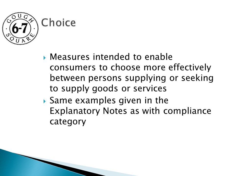  Measures intended to enable consumers to choose more effectively between persons supplying or seeking to supply goods or services  Same examples given in the Explanatory Notes as with compliance category