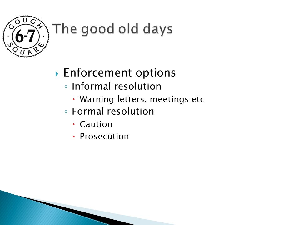  Enforcement options ◦ Informal resolution  Warning letters, meetings etc ◦ Formal resolution  Caution  Prosecution