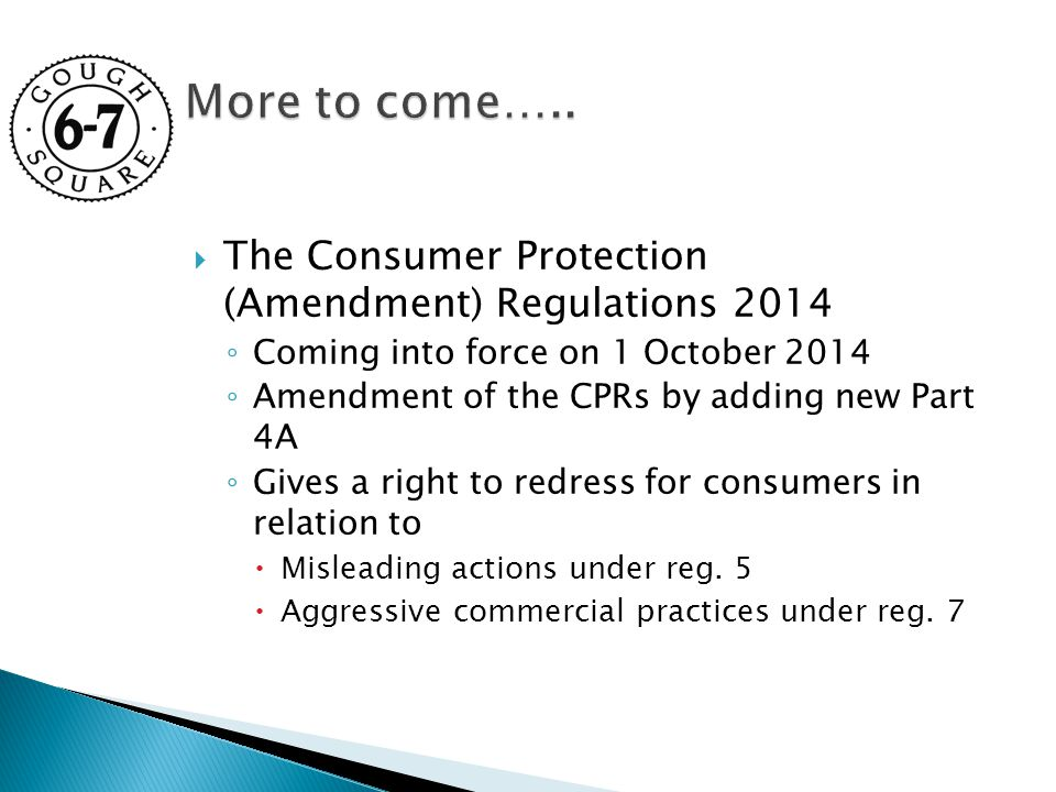  The Consumer Protection (Amendment) Regulations 2014 ◦ Coming into force on 1 October 2014 ◦ Amendment of the CPRs by adding new Part 4A ◦ Gives a right to redress for consumers in relation to  Misleading actions under reg.