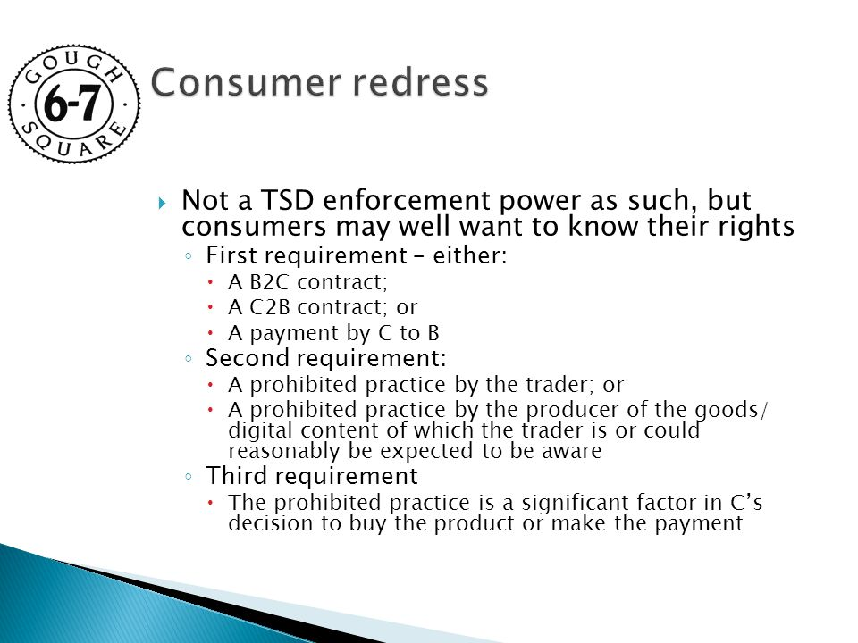  Not a TSD enforcement power as such, but consumers may well want to know their rights ◦ First requirement – either:  A B2C contract;  A C2B contract; or  A payment by C to B ◦ Second requirement:  A prohibited practice by the trader; or  A prohibited practice by the producer of the goods/ digital content of which the trader is or could reasonably be expected to be aware ◦ Third requirement  The prohibited practice is a significant factor in C's decision to buy the product or make the payment