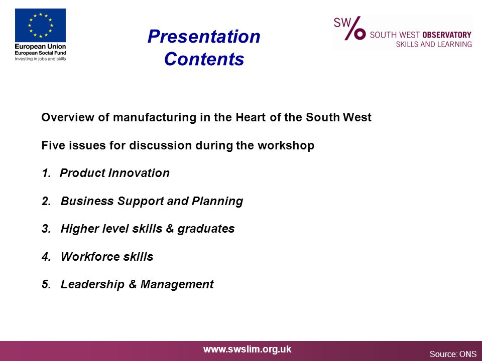 www.swslim.org.uk Presentation Contents Source: ONS Overview of manufacturing in the Heart of the South West Five issues for discussion during the workshop 1.Product Innovation 2.Business Support and Planning 3.Higher level skills & graduates 4.Workforce skills 5.Leadership & Management