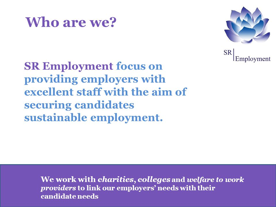 We work with charities, colleges and welfare to work providers to link our employers' needs with their candidate needs SR Employment focus on providing employers with excellent staff with the aim of securing candidates sustainable employment.