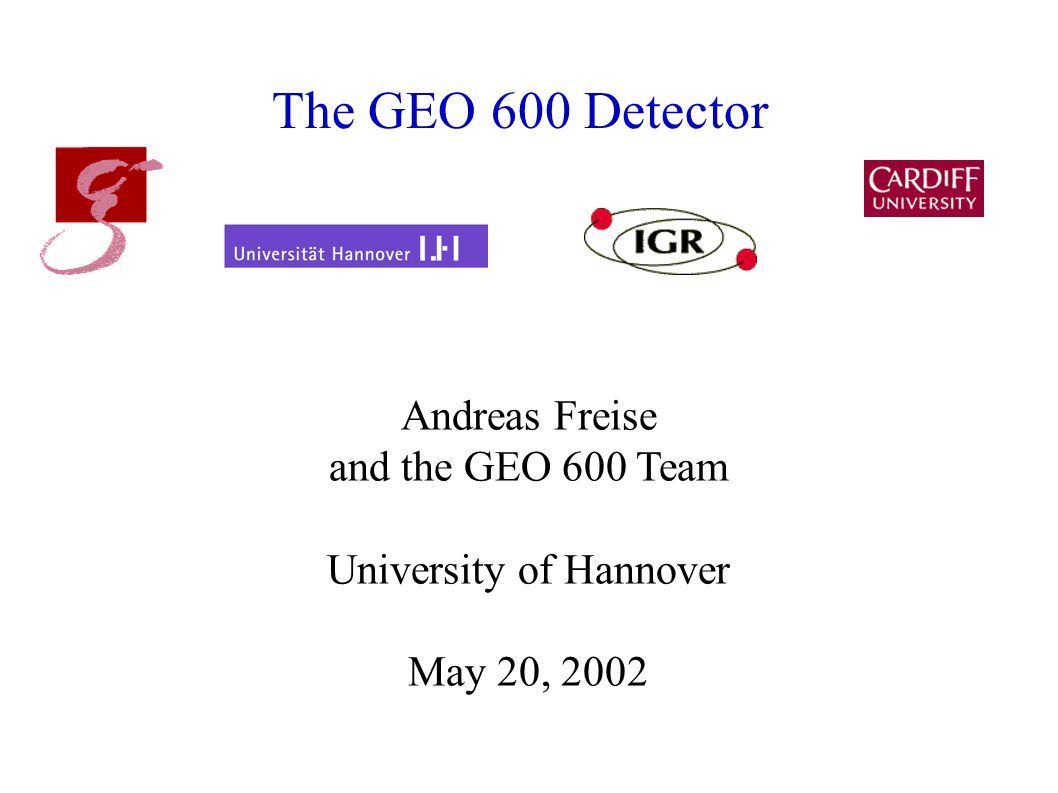 The GEO 600 Detector Andreas Freise and the GEO 600 Team University of Hannover May 20, 2002