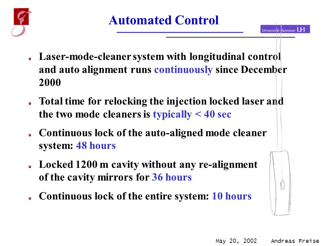 May 20, 2002 Andreas Freise Automated Control Laser-mode-cleaner system with longitudinal control and auto alignment runs continuously since December 2000 Total time for relocking the injection locked laser and the two mode cleaners is typically < 40 sec Continuous lock of the auto-aligned mode cleaner system: 48 hours Locked 1200 m cavity without any re-alignment of the cavity mirrors for 36 hours Continuous lock of the entire system: 10 hours