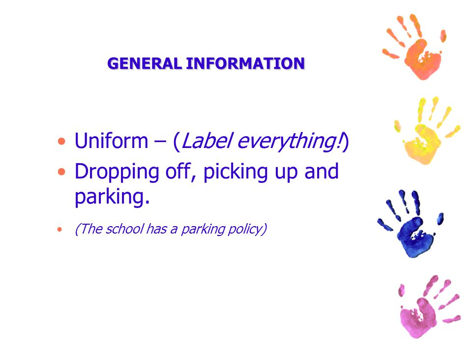 GENERAL INFORMATION Uniform – (Label everything!) Dropping off, picking up and parking.